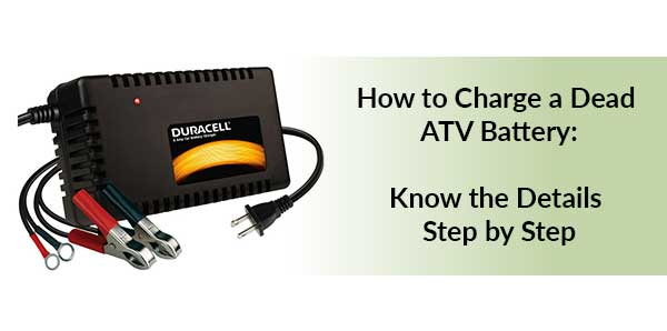 How to Charge a Dead ATV Battery: Know the Details Step by Step